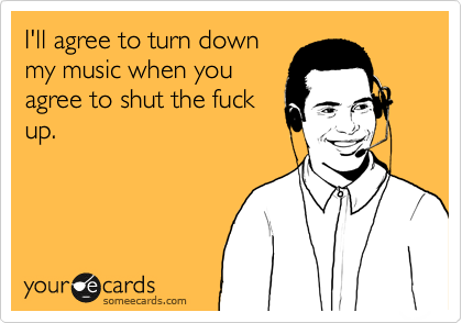 I'll agree to turn down my music when you agree to shut the fuck up.