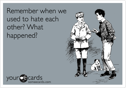 Remember when we used to hate each other? What happened?