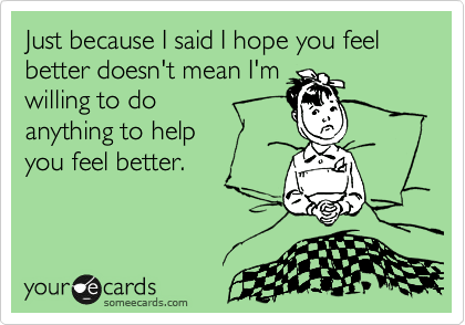 Just because I said I hope you feel better doesn't mean I'm willing to do  anything to help  you feel better.