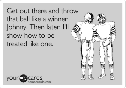 Get out there and throw that ball like a winner Johnny. Then later, I'll show how to be treated like one.