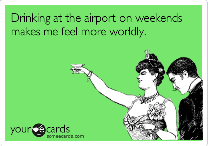 Drinking at the airport on weekends makes me feel more worldly.