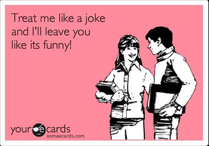 Treat me like a joke  and I'll leave you  like its funny!