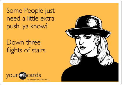 Some People just  need a little extra push, ya know?  Down three flights of stairs.