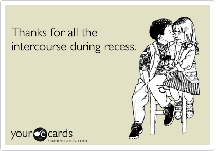 Thanks for all the intercourse during recess.