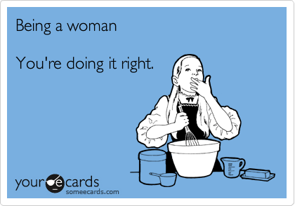 Being a woman  You're doing it right.