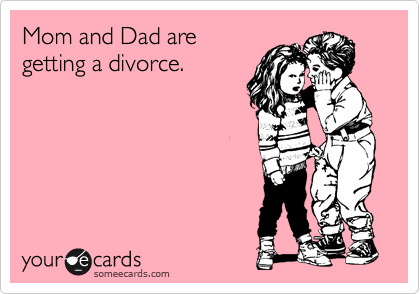 Mom and Dad are getting a divorce.