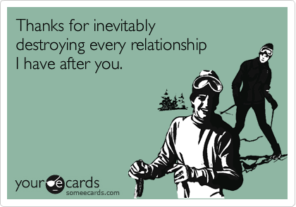 Thanks for inevitably  destroying every relationship  I have after you.