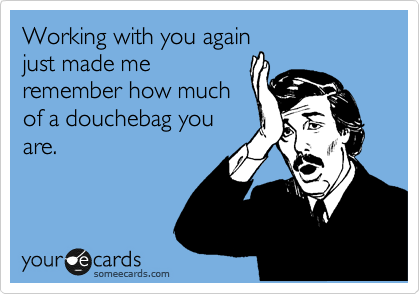Working with you again just made me remember how much of a douchebag you are.