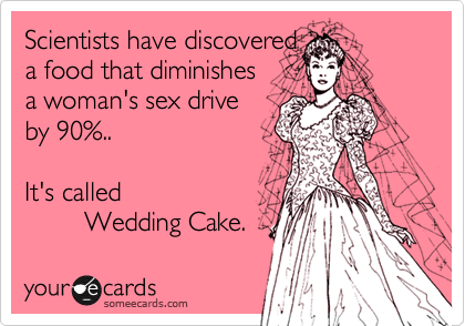 Scientists have discovered a food that diminishes a woman's sex drive by 90%..  It's called          Wedding Cake.