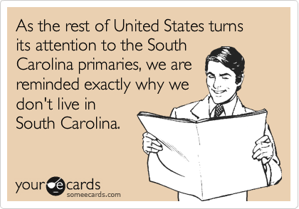 As the rest of United States turns its attention to the SouthCarolina primaries, we are reminded exactly why wedon't live inSouth Carolina.