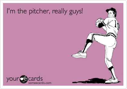 I'm the pitcher, really guys!