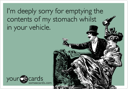 I'm deeply sorry for emptying the contents of my stomach whilst in your vehicle.