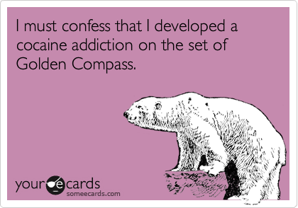 I must confess that I developed a cocaine addiction on the set of Golden Compass.