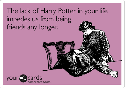 The lack of Harry Potter in your life impedes us from being friends any longer.