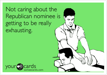 Not caring about the Republican nominee is getting to be really exhausting.