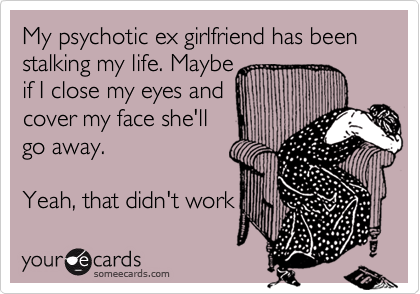 My psychotic ex girlfriend has been stalking my life. Maybe if I close my eyes and cover my face she'll go away.   Yeah, that didn't work