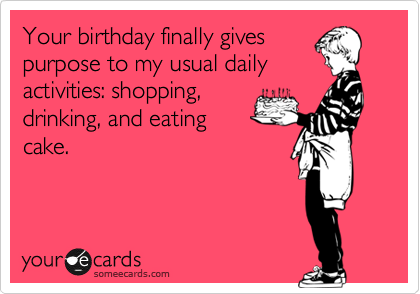Your birthday finally gives purpose to my usual daily activities: shopping, drinking, and eating cake.