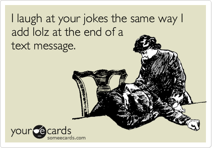I laugh at your jokes the same way I add lolz at the end of a text message.