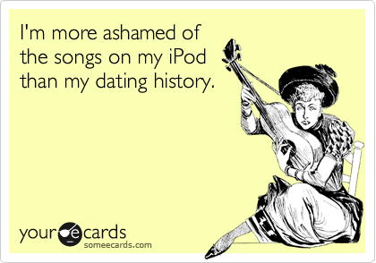 I'm more ashamed of the songs on my iPod than my dating history.