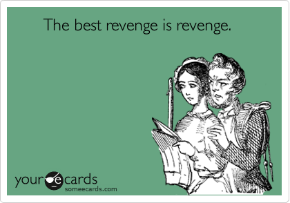 The best revenge is revenge.