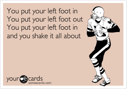 You put your left foot in You put your left foot out You put your left foot in and you shake it all about