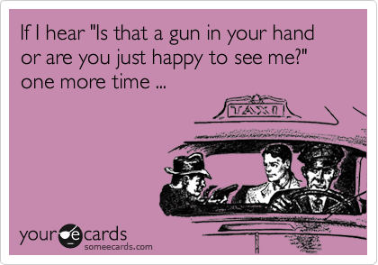 "If I hear ""Is that a gun in your hand or are you just happy to see me?"" one more time ..."