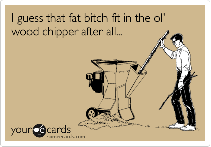 I guess that fat bitch fit in the ol' wood chipper after all...