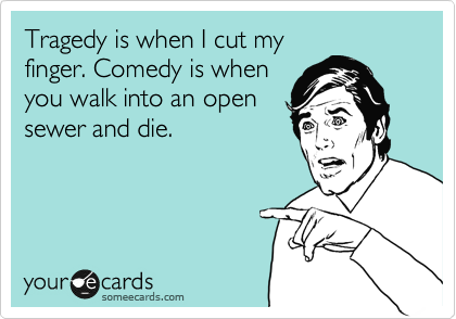 Tragedy is when I cut my finger. Comedy is when you walk into an open sewer and die.