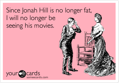 Since Jonah Hill is no longer fat, I will no longer be seeing his movies.