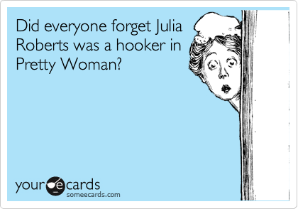 Did everyone forget Julia Roberts was a hooker in Pretty Woman?