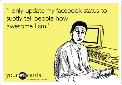 """""""I only update my facebook status to subtly tell people how awesome I am."""""""