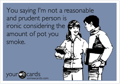 You saying I'm not a reasonable and prudent person is ironic considering the amount of pot you smoke.
