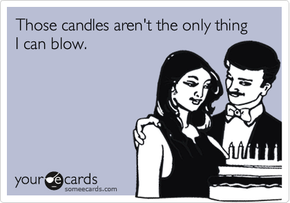 Those candles aren't the only thing I can blow.
