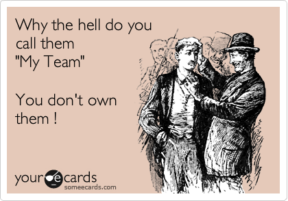 "Why the hell do you call them  ""My Team""  You don't own them !"
