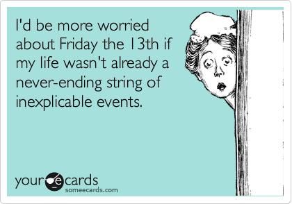 I'd be more worried about Friday the 13th if my life wasn't already a never-ending string of inexplicable events.
