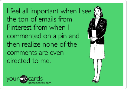 I feel all important when I see the ton of emails from Pinterest from when I commented on a pin and then realize none of the comments are even directed to me.