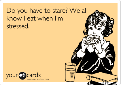 Do you have to stare? We all know I eat when I'm stressed.