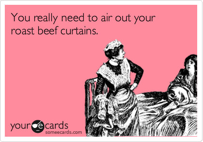 You really need to air out your roast beef curtains.