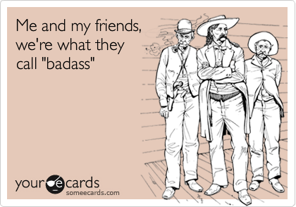 """Me and my friends, we're what they  call """"badass"""""""