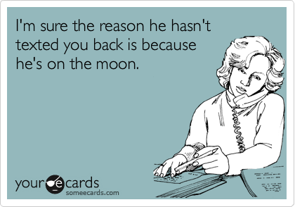 I'm sure the reason he hasn't texted you back is because he's on the moon.