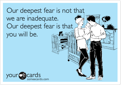 Our deepest fear is not that  we are inadequate.  Our deepest fear is that you will be.