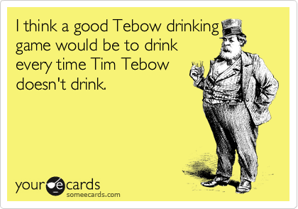 I think a good Tebow drinking game would be to drink every time Tim Tebow doesn't drink.