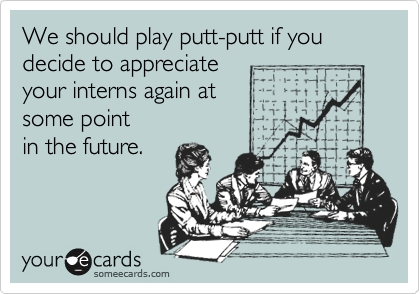 We should play putt-putt if you decide to appreciate  your interns again at some point  in the future.