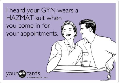 I heard your GYN wears a HAZMAT suit when you come in for your appointments.