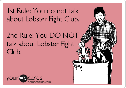 1st Rule: You do not talk about Lobster Fight Club.  2nd Rule: You DO NOT talk about Lobster Fight Club.