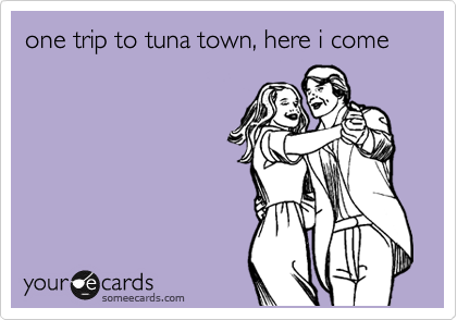 one trip to tuna town, here i come