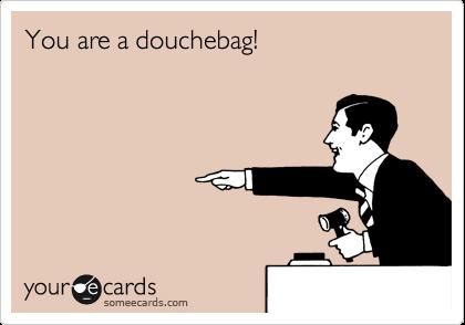 You are a douchebag!