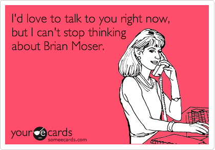 I'd love to talk to you right now, but I can't stop thinking about Brian Moser.