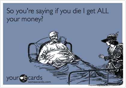 So you're saying if you die I get ALL your money?
