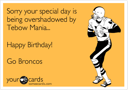 Sorry your special day is being overshadowed by Tebow Mania...  Happy Birthday!  Go Broncos